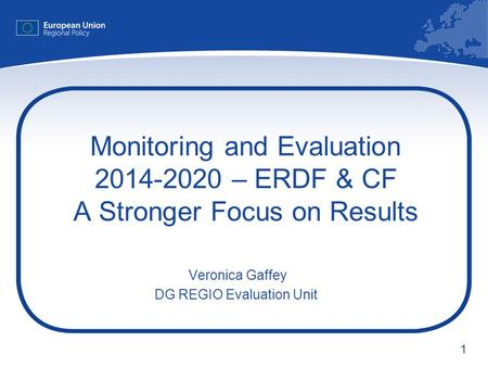 1 Monitoring and Evaluation 2014-2020 – ERDF & CF A Stronger Focus on Results Veronica Gaffey DG REGIO Evaluation Unit.