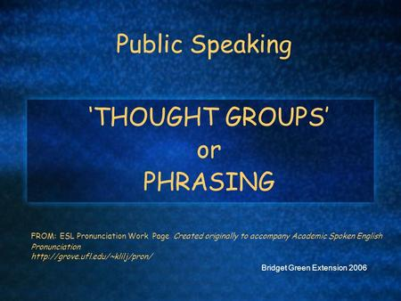 Public Speaking 'THOUGHT GROUPS' or PHRASING FROM: ESL Pronunciation Work Page Created originally to accompany Academic Spoken English Pronunciation
