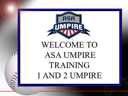 WELCOME TO ASA UMPIRE TRAINING 1 AND 2 UMPIRE. RESPONSIBILITIES OF A SINGLE UMPIRE (Rule 10, Section 4) If only one umpire is assigned, his duties and.