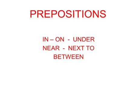 PREPOSITIONS IN – ON - UNDER NEAR - NEXT TO BETWEEN.