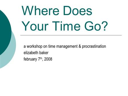 Where Does Your Time Go? a workshop on time management & procrastination elizabeth baker february 7 th, 2008.