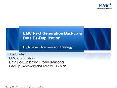 1 © Copyright 2009 EMC Corporation. All rights reserved. Joe Staiber EMC Next Generation Backup & Data De-Duplication High Level Overview and Strategy.