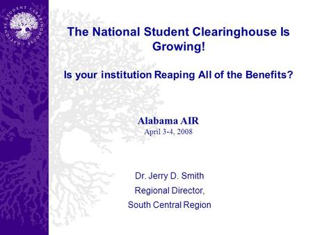 The National Student Clearinghouse Is Growing! Is your institution Reaping All of the Benefits? Dr. Jerry D. Smith Regional Director, South Central Region.