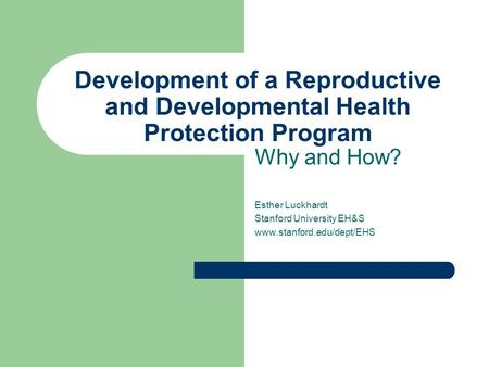 Development of a Reproductive and Developmental Health Protection Program Why and How? Esther Luckhardt Stanford University EH&S www.stanford.edu/dept/EHS.