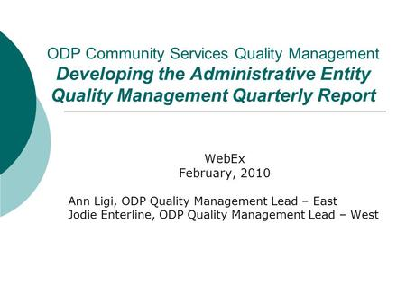 ODP Community Services Quality Management Developing the Administrative Entity Quality Management Quarterly Report WebEx February, 2010 Ann Ligi, ODP Quality.