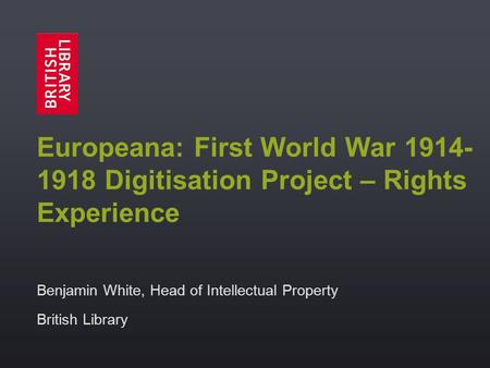 Europeana: First World War 1914- 1918 Digitisation Project – Rights Experience Benjamin White, Head of Intellectual Property British Library.