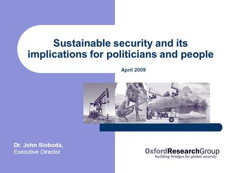 Sustainable security and its implications for politicians and people April 2009 Dr. John Sloboda, Executive Director.