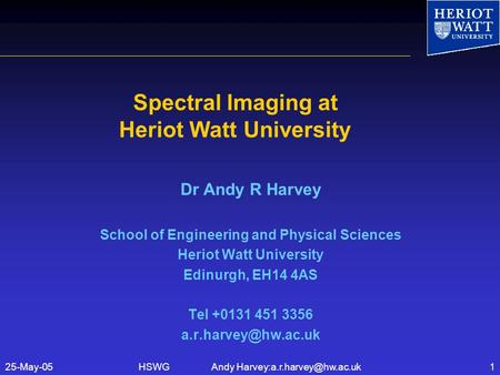 HSWG Andy Spectral Imaging at Heriot Watt University Dr Andy R Harvey School of Engineering and Physical Sciences.
