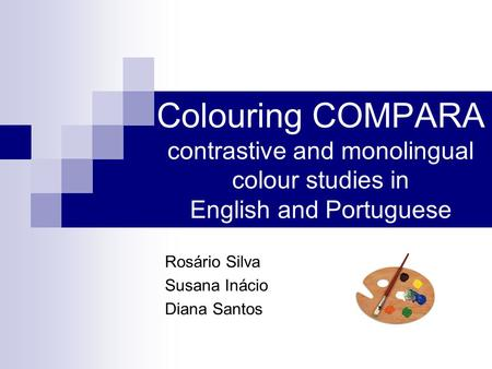 Colouring COMPARA contrastive and monolingual colour studies in English and Portuguese Rosário Silva Susana Inácio Diana Santos.