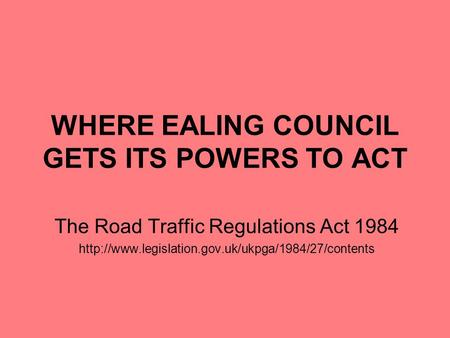 WHERE EALING COUNCIL GETS ITS POWERS TO ACT The Road Traffic Regulations Act 1984