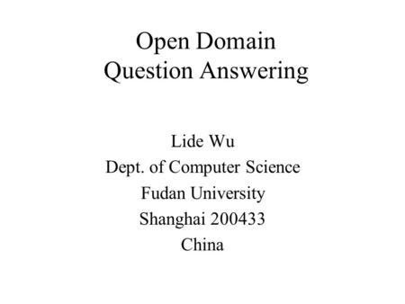 Open Domain Question Answering Lide Wu Dept. of Computer Science Fudan University Shanghai 200433 China.
