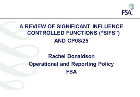 "A REVIEW OF SIGNIFICANT INFLUENCE CONTROLLED FUNCTIONS (""SIFS"") AND CP08/25 Rachel Donaldson Operational and Reporting Policy FSA."