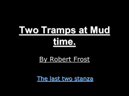 Two Tramps at Mud time. By Robert Frost The last two stanza.