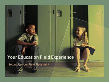 Your Education Field Experience Setting Up your Field Placement.