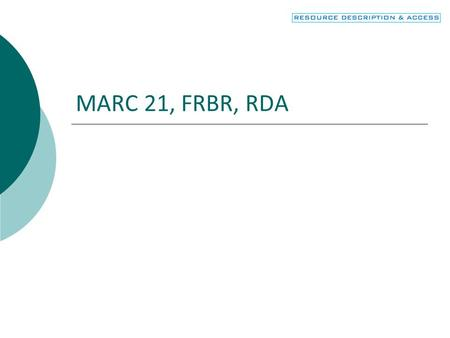 MARC 21, FRBR, RDA. 2 Objectives  Connect MARC fields and subfields to the appropriate entity and attribute of FRBR  Recognize how RDA uses MARC.