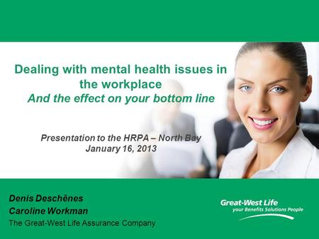 Dealing with mental health issues in the workplace And the effect on your bottom line Presentation to the HRPA – North Bay January 16, 2013 Denis Deschênes.