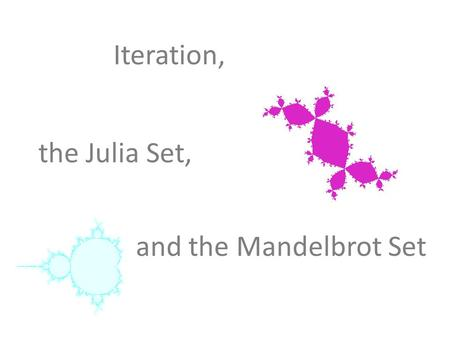 Iteration, the Julia Set, and the Mandelbrot Set.