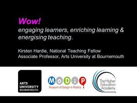 Wow! engaging learners, enriching learning & energising teaching. Kirsten Hardie, National Teaching Fellow Associate Professor, Arts University at Bournemouth.