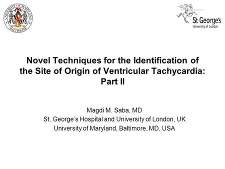 Novel Techniques for the Identification of the Site of Origin of Ventricular Tachycardia: Part II Magdi M. Saba, MD St. George's Hospital and University.