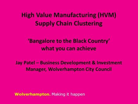 Wolverhampton. Making it happen High Value Manufacturing (HVM) Supply Chain Clustering 'Bangalore to the Black Country' what you can achieve Jay Patel.