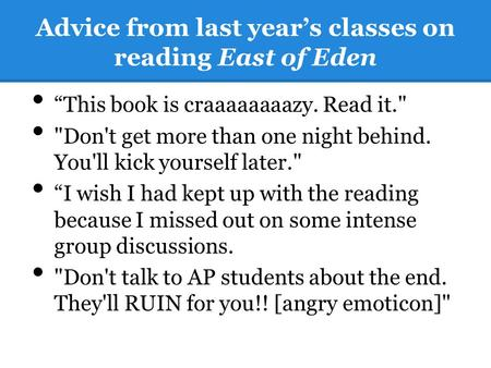 "Advice from last year's classes on reading East of Eden ""This book is craaaaaaaazy. Read it. Don't get more than one night behind. You'll kick yourself."