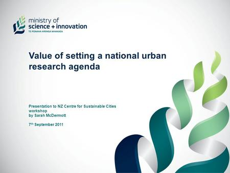 Value of setting a national urban research agenda Presentation to NZ Centre for Sustainable Cities workshop by Sarah McDermott 7 th September 2011.