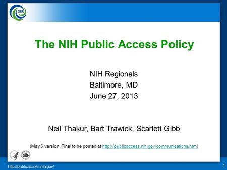 1 The NIH Public Access Policy NIH Regionals Baltimore, MD June 27, 2013 Neil Thakur, Bart Trawick, Scarlett Gibb (May 6 version.
