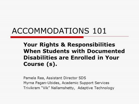 ACCOMMODATIONS 101 Your Rights & Responsibilities When Students with Documented Disabilities are Enrolled in Your Course (s). Pamela Rea, Assistant Director.
