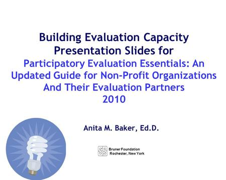 Anita M. Baker, Ed.D. Building Evaluation Capacity Presentation Slides for Participatory Evaluation Essentials: An Updated Guide for Non-Profit Organizations.