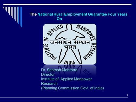 1 The National Rural Employment Guarantee Four Years On Dr. Santosh Mehrotra Director Institute of Applied Manpower Research (Planning Commission,Govt.