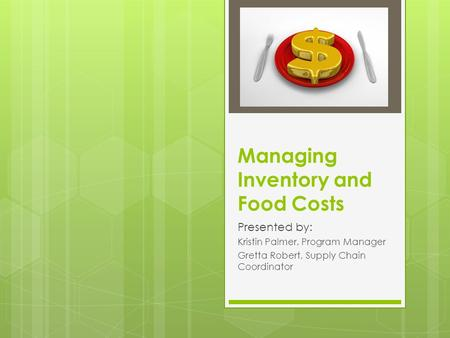 Managing Inventory and Food Costs Presented by: Kristin Palmer, Program Manager Gretta Robert, Supply Chain Coordinator.