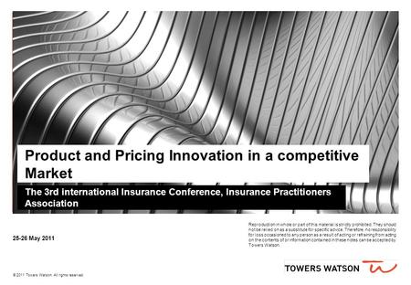 © 2009 Towers Perrin © 2011 Towers Watson. All rights reserved. 25-26 May 2011 Product and Pricing Innovation in a competitive Market The 3rd international.