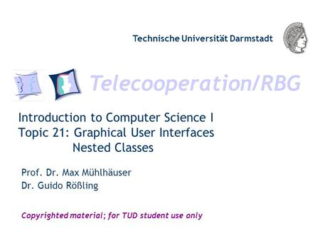 Telecooperation/RBG Technische Universität Darmstadt Copyrighted material; for TUD student use only Introduction to Computer Science I Topic 21: Graphical.