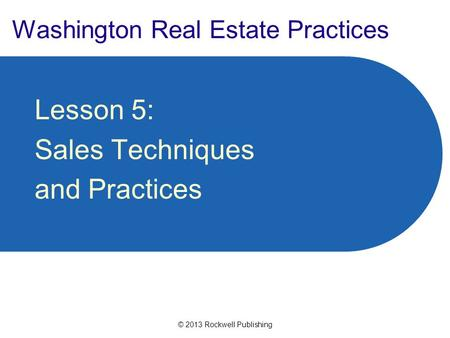 © 2013 Rockwell Publishing Washington Real Estate Practices Lesson 5: Sales Techniques and Practices.