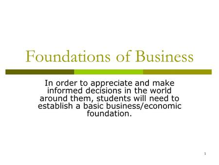 1 Foundations of Business In order to appreciate and make informed decisions in the world around them, students will need to establish a basic business/economic.