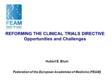 REFORMING THE CLINICAL TRIALS DIRECTIVE Opportunities and Challenges Hubert E. Blum Federation of the European Academies of Medicine (FEAM )