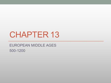 CHAPTER 13 EUROPEAN MIDDLE AGES 500-1200. The Middle Ages Middle Ages Medieval Period The gradual decline of the Roman Empire ushered in a period called.