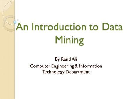 An Introduction to Data Mining By Rand Ali Computer Engineering & Information Technology Department.