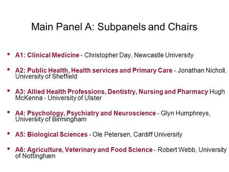 Main Panel A: Subpanels and Chairs A1: Clinical Medicine - Christopher Day, Newcastle University A2: Public Health, Health services and Primary Care -