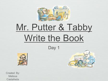 Mr. Putter & Tabby Write the Book Day 1 Created By: Melissa Castañeda.