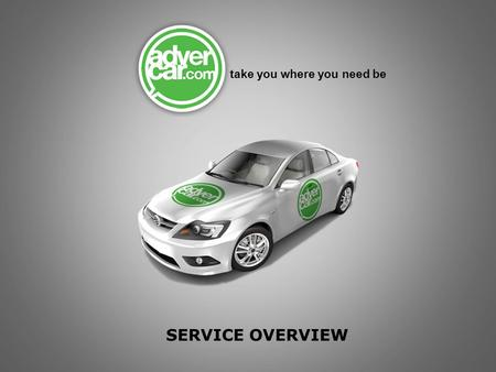 SERVICE OVERVIEW take you where you need be. adervCar targets people where they work, play, live and shop adverCar's are tracked are measured with GPS.