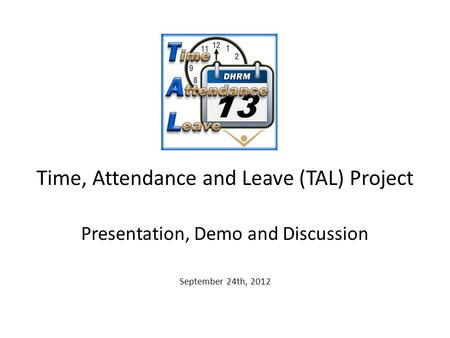 Time, Attendance and Leave (TAL) Project Presentation, Demo and Discussion September 24th, 2012.