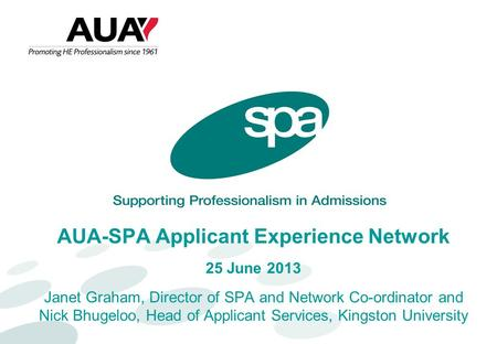 AUA-SPA Applicant Experience Network 25 June 2013 Janet Graham, Director of SPA and Network Co-ordinator and Nick Bhugeloo, Head of Applicant Services,