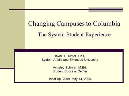 Changing Campuses to Columbia The System Student Experience David B. Hunter, Ph.D. System Affairs and Extended University Asheley Schryer, M.Ed. Student.