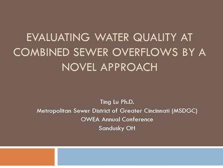 EVALUATING WATER QUALITY AT COMBINED SEWER OVERFLOWS BY A NOVEL APPROACH Ting Lu Ph.D. Metropolitan Sewer District of Greater Cincinnati (MSDGC) OWEA Annual.