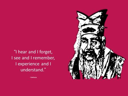 """I hear and I forget, I see and I remember, I experience and I understand."" - Confucius."