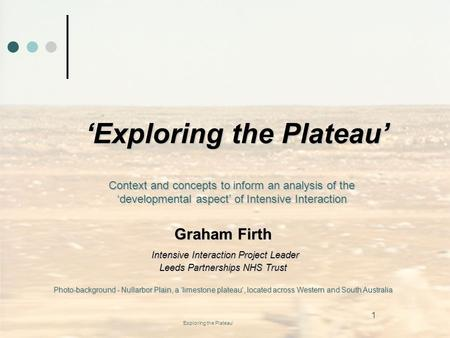 'Exploring the Plateau' 'Exploring the Plateau' Graham Firth Intensive Interaction Project Leader Intensive Interaction Project Leader Leeds Partnerships.