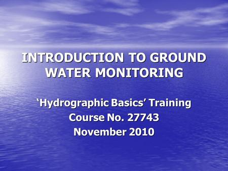 INTRODUCTION TO GROUND WATER MONITORING 'Hydrographic Basics' Training Course No. 27743 November 2010.