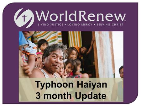 Typhoon Haiyan 3 month Update. Living Justice, Loving Mercy, Serving Christ On Friday, November 8, 2013, one of the worst typhoons ever slammed into the.