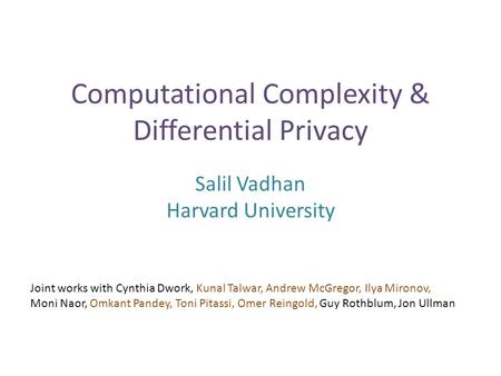 Computational Complexity & Differential Privacy Salil Vadhan Harvard University Joint works with Cynthia Dwork, Kunal Talwar, Andrew McGregor, Ilya Mironov,